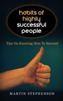 Habits Of Highly Successful People: Tips On Knowing How To Succeed