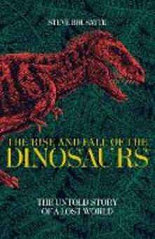 The Rise and Fall of the Dinosaurs: The Untold Story of a Lost World - Steve Brusatte - cover