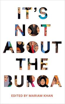 It's Not About the Burqa: Muslim Women on Faith, Feminism, Sexuality and Race - Mariam Khan - cover