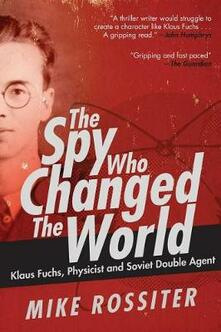 The Spy Who Changed the World: Klaus Fuchs, Physicist and Soviet Double Agent - Mike Rossiter - cover