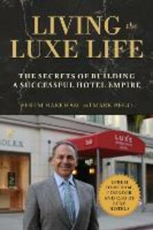 Living the Luxe Life: The Secrets of Building a Successful Hotel Empire - Efrem Harkham,Mark Bego - cover