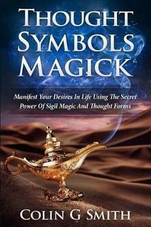 Thought Symbols Magick Guide Book: Manifest Your Desires in Life using the Secret Power of Sigil Magic and Thought Forms