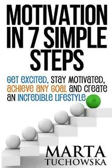 Motivation in 7 Simple Steps: Get Excited, Stay Motivated, Achieve Any Goal and Create an Incredible Lifestyle!