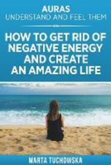 Auras: Understand and Feel Them- How to Get Rid of Negative Energy and Create an Amazing Life