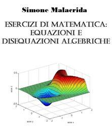 Esercizi di matematica: equazioni e disequazioni algebriche - Simone Malacrida - ebook