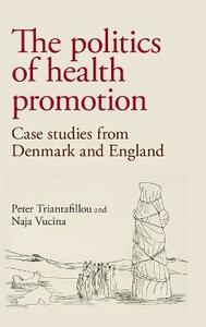 The Politics of Health Promotion: Case Studies from Denmark and England - Peter Triantafillou,Naja Vucina - cover