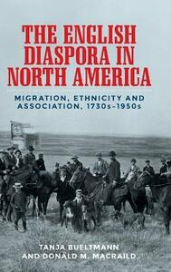 The English Diaspora in North America: Migration, Ethnicity and Association, 1730s-1950s - Tanja Bueltmann,Donald MacRaild - cover