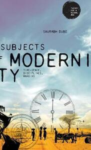 Subjects of Modernity: Time-Space, Disciplines, Margins - Saurabh Dube - cover