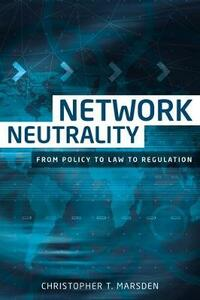 Network Neutrality: From Policy to Law to Regulation - Christopher T. Marsden - cover