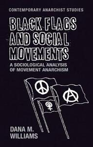 Black Flags and Social Movements: A Sociological Analysis of Movement Anarchism - Dana M. Williams - cover