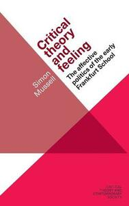 Critical Theory and Feeling: The Affective Politics of the Early Frankfurt School - Simon Mussell - cover