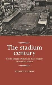 The Stadium Century: Sport, Spectatorship and Mass Society in Modern France - Robert W. Lewis - cover
