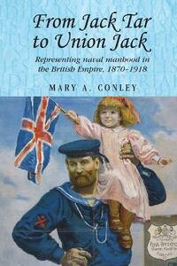 From Jack Tar to Union Jack: Representing Naval Manhood in the British Empire, 1870-1918 - Mary A. Conley - cover
