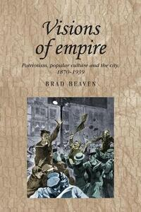 Visions of Empire: Patriotism, Popular Culture and the City, 1870-1939 - Brad Beaven - cover