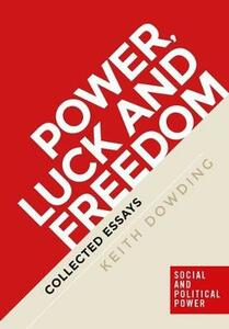 Power, Luck and Freedom: Collected Essays - Keith Dowding - cover