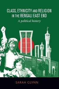 Class, Ethnicity and Religion in the Bengali East End: A Political History - Sarah Glynn - cover