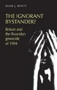 The Ignorant Bystander?: Britain and the Rwandan Genocide of 1994 - Dean White - cover