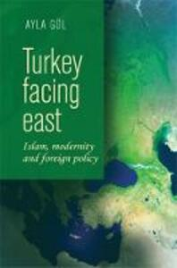 Turkey Facing East: Islam, Modernity and Foreign Policy - Ayla Gol - cover