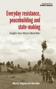 Everyday Resistance, Peacebuilding and State-Making: Insights from 'Africa's World War' - Marta Iniguez de Heredia - cover