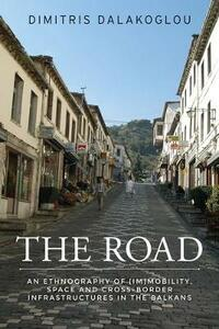 The Road: An Ethnography of (Im)Mobility, Space, and Cross-Border Infrastructures in the Balkans - Dimitris Dalakoglou - cover