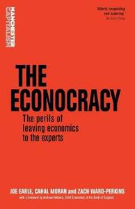 The Econocracy: The Perils of Leaving Economics to the Experts - Joe Earle,Cahal Moran,Zach Ward-Perkins - cover