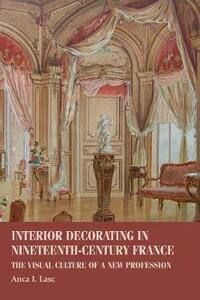 Interior Decorating in Nineteenth-Century France: The Visual Culture of a New Profession - Anca I. Lasc - cover