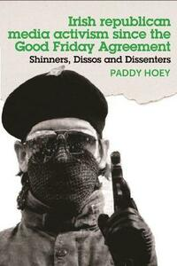 Shinners, Dissos and Dissenters: Irish Republican Media Activism Since the Good Friday Agreement - Paddy Hoey - cover