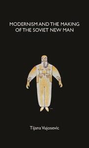 Modernism and the Making of the Soviet New Man - Tijana Vujosevic - cover