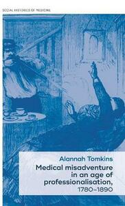Medical Misadventure in an Age of Professionalisation, 1780-1890 - Alannah Tomkins - cover