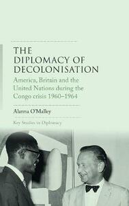 The Diplomacy of Decolonisation: America, Britain and the United Nations During the Congo Crisis 1960-1964 - Alanna O'Malley - cover