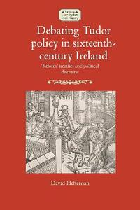Debating Tudor Policy in Sixteenth-Century Ireland: 'Reform' Treatises and Political Discourse - David Heffernan - cover