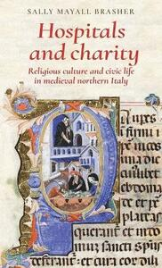 Hospitals and Charity: Religious Culture and Civic Life in Medieval Northern Italy - Sally Mayall Brasher - cover
