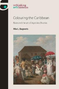 Colouring the Caribbean: Race and the Art of Agostino Brunias - Mia L. Bagneris - cover