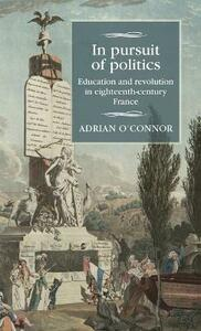 In Pursuit of Politics: Education and Revolution in Eighteenth-Century France - Adrian O'Connor - cover