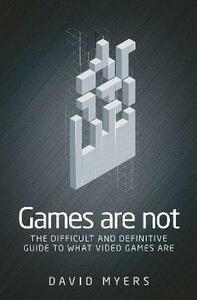 Games are Not: The Difficult and Definitive Guide to What Video Games are - David Myers - cover