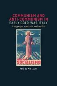 Communism and Anti-Communism in Early Cold War Italy: Language, Symbols and Myths - Andrea Mariuzzo - cover
