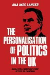 The Personalisation of Politics in the Uk: Mediated Leadership from Attlee to Cameron - Ana Langer - cover
