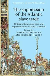 The Suppression of the Atlantic Slave Trade: British Policies, Practices and Representations of Naval Coercion - cover