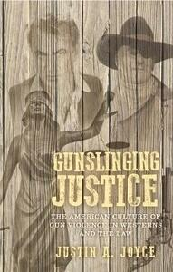 Gunslinging Justice: The American Culture of Gun Violence in Westerns and the Law - Justin Joyce - cover