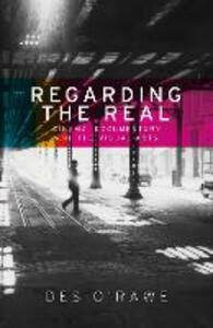 Regarding the Real: Cinema, Documentary, and the Visual Arts - Des O'Rawe - cover