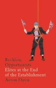 Reckless Opportunists: Elites at the End of the Establishment - Aeron Davis - cover