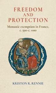 Freedom and Protection: Monastic Exemption in France, <i>c.</i> 590-<i>c.</i> 1100 - Kriston R. Rennie - cover