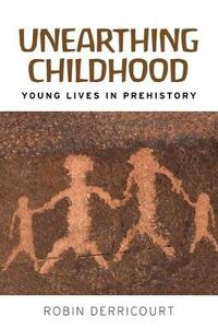 Unearthing Childhood: Young Lives in Prehistory - Robin Derricourt - cover