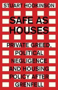 Safe as Houses: Private Greed, Political Negligence and Housing Policy After Grenfell - Stuart Hodkinson - cover