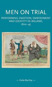 Men on Trial: Performing Emotion, Embodiment and Identity in Ireland, 1800-45 - Katie Barclay - cover