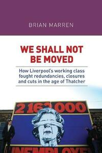 We Shall Not be Moved: How Liverpool's Working Class Fought Redundancies, Closures and Cuts in the Age of Thatcher - Brian Marren - cover