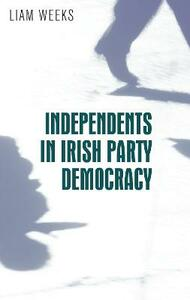 Independents in Irish Party Democracy - Liam Weeks - cover