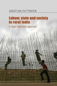 Labour, State and Society in Rural India: A Class-Relational Approach - Jonathan Pattenden - cover