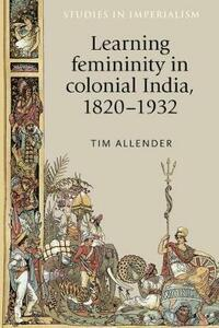 Learning Femininity in Colonial India, 1820-1932 - Tim Allender - cover