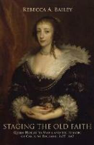 Staging the Old Faith: Queen Henrietta Maria and the Theatre of Caroline England, 1625-1642 - Rebecca Bailey - cover